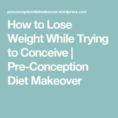 How to Lose Weight While Trying to Conceive | Pre-Conception Diet Makeover