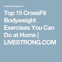 Top 15 CrossFit Bodyweight Exercises You Can Do at Home | LIVESTRONG.COM