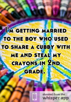 I'm getting married to the boy who used to share a cubby with me and steal my crayons in 2nd grade.