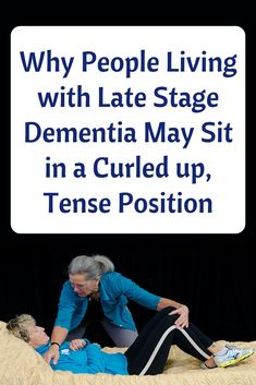 Why People Living with Late Stage Dementia May Sit in a Curled up, Tense Position
