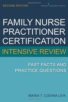 Family Nurse Practitioner Certification Intensive Review: Fast Facts and Practice Questions, Second Edition/Maria T. Codina Leik MSN  APN  BC  FNP-C