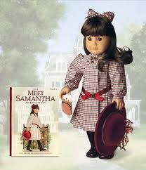 American Girl dolls-Samantha... she is retired now but I have the whole collection (before Pleasant company got bought out by Mattel)