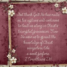 But thank God! He has made us his captives and continues to lead us along in Christ's triumphal procession. Now He uses us to spread the knowledge of Christ everywhere, like a sweet perfume. 2 Corinthians 2:14 kit: Autumn Tweethearts, including stacked papers by Kristmess Designs