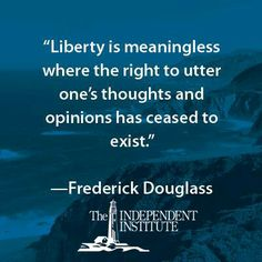 """...That, of all rights, is the dread of tyrants. It is the right which they first of all strike down. They know its power."" - Frederick Douglass, ""A Plea for Free Speech in Boston,"" 1860."