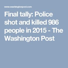 Final tally: Police shot and killed 986 people in 2015 - The Washington Post
