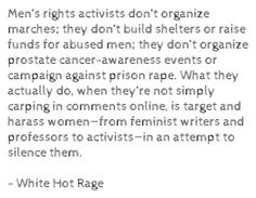 Men's rights activists don't organize marches; they don't build shelters or raise funds for abused men; they don't organize prostate cancer-awareness events or campaign against prison rape. What they actually do, when they're not simply carping in comments online, is target and harass women—from feminist writers and professors to activists—in an attempt to silence them. - White Hot Rage