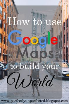 How to Use Google Maps to Build Your World | http://perfectlyunperfected.blogspot.com/2015/09/4-useful-ways-google-maps-can-help.html
