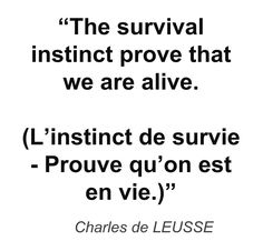 """The survival instinct prove that we are alive. (L'instinct de survie - Prouve qu'on est en vie.)"" - Charles de LEUSSE"