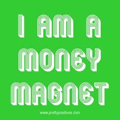 I am a money magnet.