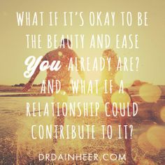 """What if it's okay to be the beauty and ease you already are? And, what if a #relationship could contribute to it?"" - Dain Heer #insiprational #quote"
