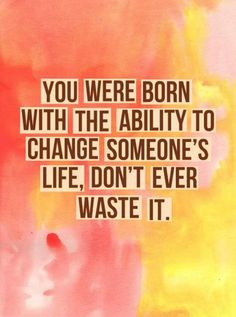 You were born with the ability to change someon's life, don't ever waste it.