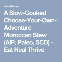 A Slow-Cooked Choose-Your-Own-Adventure Moroccan Stew (AIP, Paleo, SCD) - Eat Heal Thrive