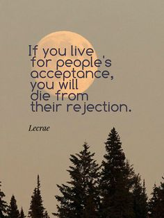 """If you live for people's acceptance, you will die from their rejection."" -Lecrae"