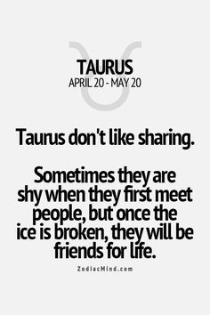 Taurus don't like sharing. Sometimes they are shy when they first meet people, but once the ice is broken, they will be friends for life.
