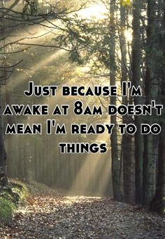 Just because I'm awake at 8 AM doesn't mean I'm ready to do things.