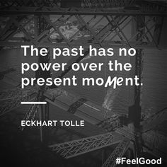 The past has no power over the present moMEnt. #quote #qotd #inspiration #wise #EckhartTolle