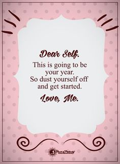 Dear Self, This is going to be your year. So dust yourself off and get started. Love, Me.