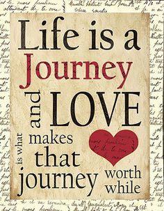 Life Is a Journey and LOVE is what makes that journey worth while !!!!