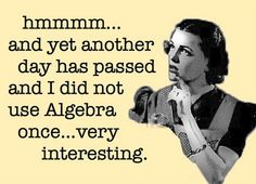 hmmmm .... and yet another day has passed and I did not use Algebra once .... very interesting.
