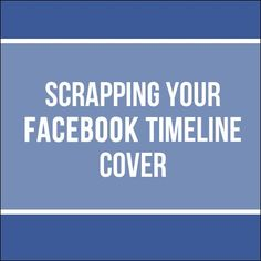 scrapping your facebook timeline cover