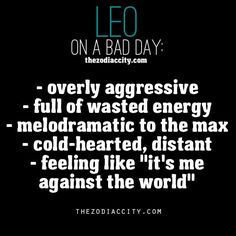 """leo on a bad day: - overly aggressive - full of wasted energy - melodramatic to the maxx - cold-hearted, distant -feeling like """"its me against the world"""""""