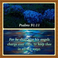 Psalms 91:11 - For he shall give his angels charge over thee, to keep thee in all thy ways.