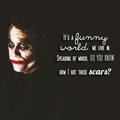 """""""It's funny world, we live in. Speaking of which, do you know how I got these scars?"""""""