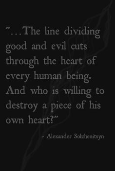 """The line dividing good and evil"" -Alexander Solzhenitsyn"