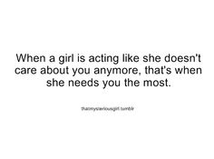 When a girl is acting like she doesn't care about you anymore, that's when she needs you the most.