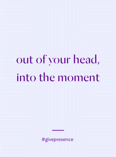 out of your head, into the moment. #givepresence