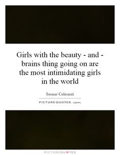 Girls with the beauty - and - brains thing going on are the most intimidating girls in the world. Picture Quotes.