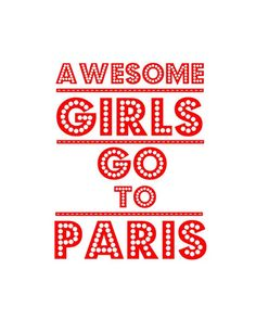 "I will, just as soon as I get the chance. This should say, ""Awesome girls WANT to go to Paris."" :)"