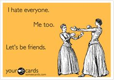 I hate everyone. Me too. Let's be friends.