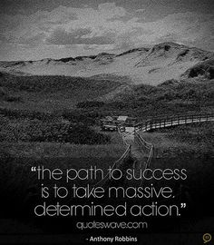 The path to success is to take massive, determined action.-Tony Robbins