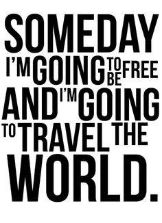 """Somedays I'm Going to be Free and I'm Going to Travel the World"""