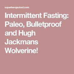 Intermittent Fasting: Paleo, Bulletproof and Hugh Jackmans Wolverine!