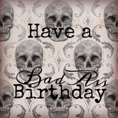 Have a badass birthday. Skulls