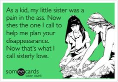Funny Family Ecard: As a kid, my little sister was a pain in the ass. Now shes the one I call to help me plan your disappeearance. Now that's what I call sisterly love.