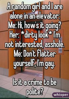"""""""A random girl and I are alone in an elevator: Me: Hi, how's it going? Her: *dirty look* I'm not interested, asshole. Me: Don't flatter yourself, I'm gay.   Is it a crime to be polite?"""""""