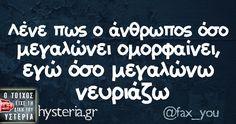 Λένε πως ο άνθρωπος όσο μεγαλώνει ομορφαίνει, εγώ όσο μεγαλώνω νευριάζω Funny Greek Quotes, Funny Quotes, Funny Vid, Funny Facts, True Words, True Stories, Sarcasm, Life Is Good, Jokes