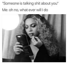"""Someone is talk shit about you"" #Beyonce #memes"