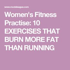 Women's Fitness Practise: 10 EXERCISES THAT BURN MORE FAT THAN RUNNING
