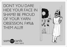 DONT YOU DARE HIDE YOUR FACE IN SHAME! BE PROUD OF YOUR YARNOBSESSION. F$&% THEM ALL!!!!