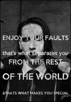 Enjoy your faults. That's what separates you from the rest of the world, and that's what makes you special. -Marilyn Manson