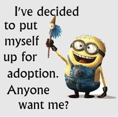 I've decided to put myself up for adoption.  Anyone want me? - minion