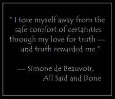 """""""I tore myself away from the safe comfort of certainties through my love for truth — and truth rewarded me."""" — Simone de Beauvoir, All Said and Done"""