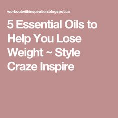 5 Essential Oils to Help You Lose Weight ~ Style Craze Inspire