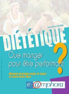 Diététique  Que manger pour être performant ? Manuel pratique pour le sport et votre bien-être