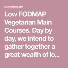 Low FODMAP Vegetarian Main Courses. Day by day, we intend to gather together a great wealth of low FODMAP recipes, to make your life with IBS that much easier. Low FODMAP recipes will not work for all IBS sufferers, however they are a major breakthrough for many who have been cursed by irritable bowel syndrome.