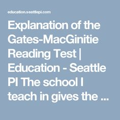 Explanation of the Gates-MacGinitie Reading Test | Education - Seattle PI The school I teach in gives the Gates-MacGinitie reading test twice a year to find students reading levels. This reading test allows us to see where students are and figure out ways to help them be successful in their reading.
